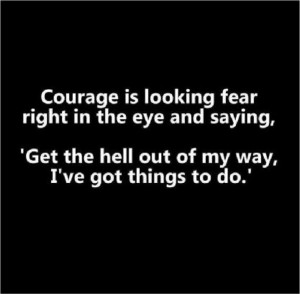 Overcome fear and be courageous!