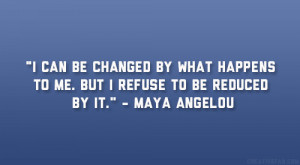 "... happens to me. But I refuse to be reduced by it."" – Maya Angelou"