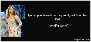 judge people on how they smell, not how they look. - Jennifer Lopez