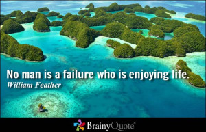 No man is a failure who is enjoying life. - William Feather