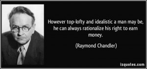 ... he can always rationalize his right to earn money. - Raymond Chandler