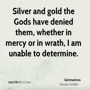 Silver and gold the Gods have denied them, whether in mercy or in ...