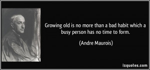 ... bad habit which a busy person has no time to form. - Andre Maurois