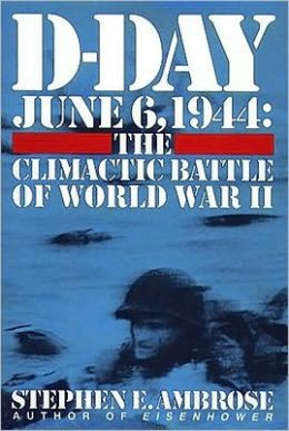Day, June 6, 1944: The Climactic Battle of World War II