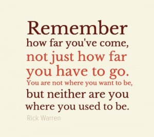 ... want to be, but neither are you where you used to be. - Rick Warren