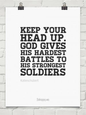 Keep your head up. god gives his hardest battles to his strongest ...