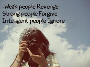 Weak people - Revenge. Strong People - Forgive. Intelligent people ...