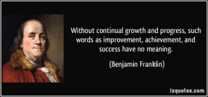 ... , achievement, and success have no meaning. - Benjamin Franklin