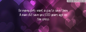 So many girls want a guy to save them.A man did save you, 2,000 years ...