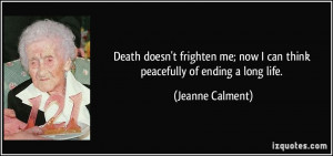 ... me; now I can think peacefully of ending a long life. - Jeanne Calment