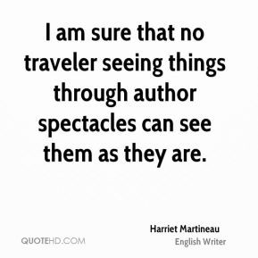 Harriet Martineau - I am sure that no traveler seeing things through ...
