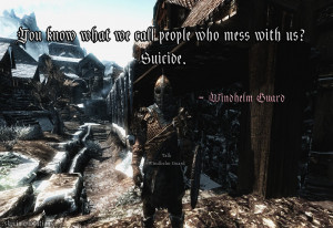 ... who mess with us? Suicide. -Windhelm Guards[Submitted by: goodbyelol