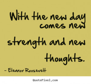 With the new day comes new strength and new thoughts. ""