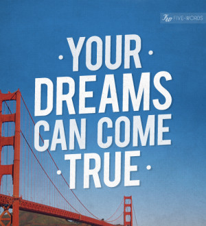 Your dreams can come true.