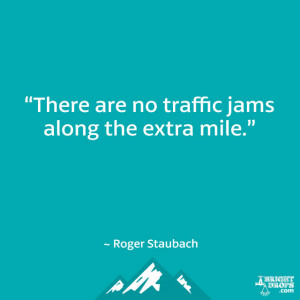 """There are no traffic jams along the extra mile."""" ~ Roger Staubach"""
