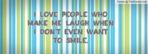 love people who make me laugh when i don't even want to smile ...