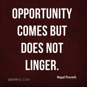 Nepal Proverb - Opportunity comes but does not linger.