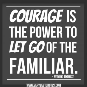 courage quotes, Courage is the power to let go of the familiar quotes