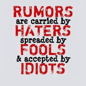 Rumors are carried by haters spreader by fools and accepted by idiots.