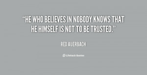 He who believes in nobody knows that he himself is not to be trusted ...