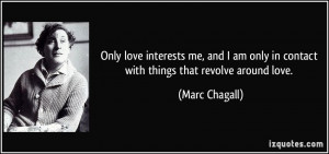 Only love interests me, and I am only in contact with things that ...