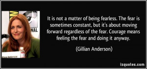 It is not a matter of being fearless. The fear is sometimes constant ...