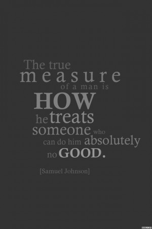 The true measure of a man is how he treats someone