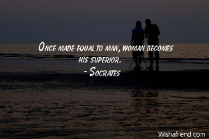 equality-Once made equal to man, woman becomes his superior.