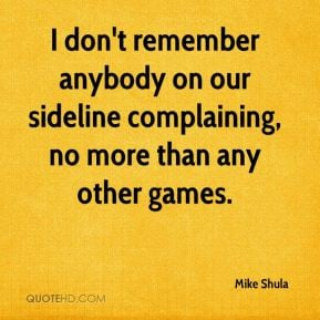 don't remember anybody on our sideline complaining, no more than any ...