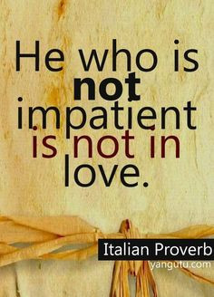 He who is not impatient is not in love, ~ Italian Proverb ♥ More