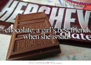 Chocolates; a girl's best friend when she's sad Picture Quote #1
