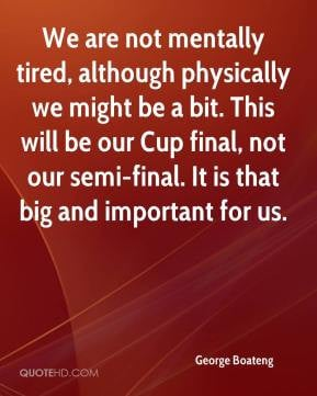 We are not mentally tired, although physically we might be a bit. This ...