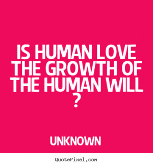 ... photo quotes about love - Is human love the growth of the human will