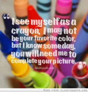 see myself as a crayon, I may not be your favorite color, but I know ...