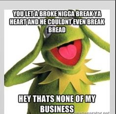He broke ya heart and couldnt even break yo bread...ah ha that's none ...