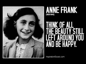 Think of the beauty still left around you and be happy - Anne Frank.