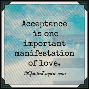 Acceptance is one important manifestation of love.
