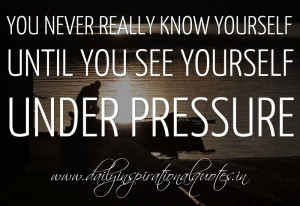You never really know yourself until you see yourself under pressure ...