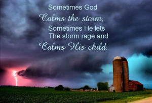 God calms the storm, sometimes He lets the storm rage and calms ...