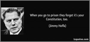 When you go to prison they forget it's your Constitution, too. - Jimmy ...