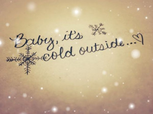 Baby, it's cold outside...♥