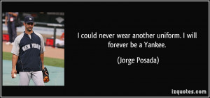 ... never wear another uniform. I will forever be a Yankee. - Jorge Posada