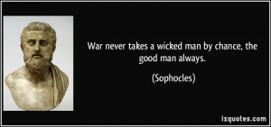 War never takes a wicked man by chance, the good man always ...