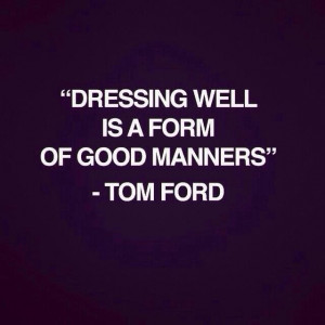 "Dressing well is a form of good manners."" ~ Tom Ford"