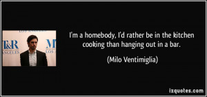 homebody, I'd rather be in the kitchen cooking than hanging out ...