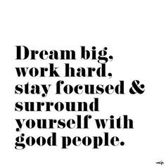 Dream big, work hard, stayed focused and surround yourself with good ...