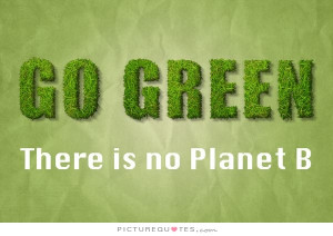Go Green Quotes Green Quotes Planet Quotes