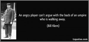 ... argue with the back of an umpire who is walking away. - Bill Klem