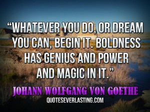 ... has genius and power and magic in it. _ Johann Wolfgang von Goeth