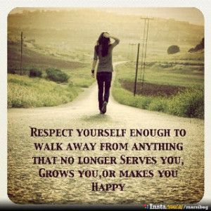 Respect yourself enough to walk away from anything that no longer ...